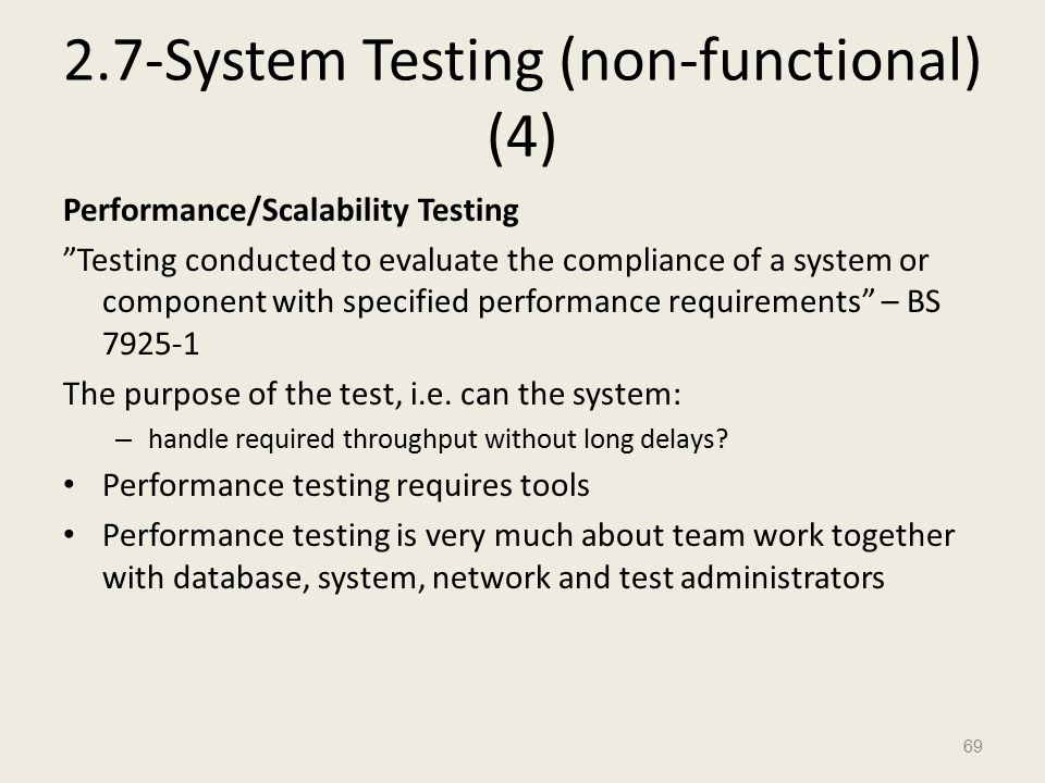 2.7-System Testing (non-functional) (4) Performance/Scalability Testing Testing conducted to evaluate the compliance of a system or component with specified performance requirements – BS 7925-1 The purpose of the test, i.e.