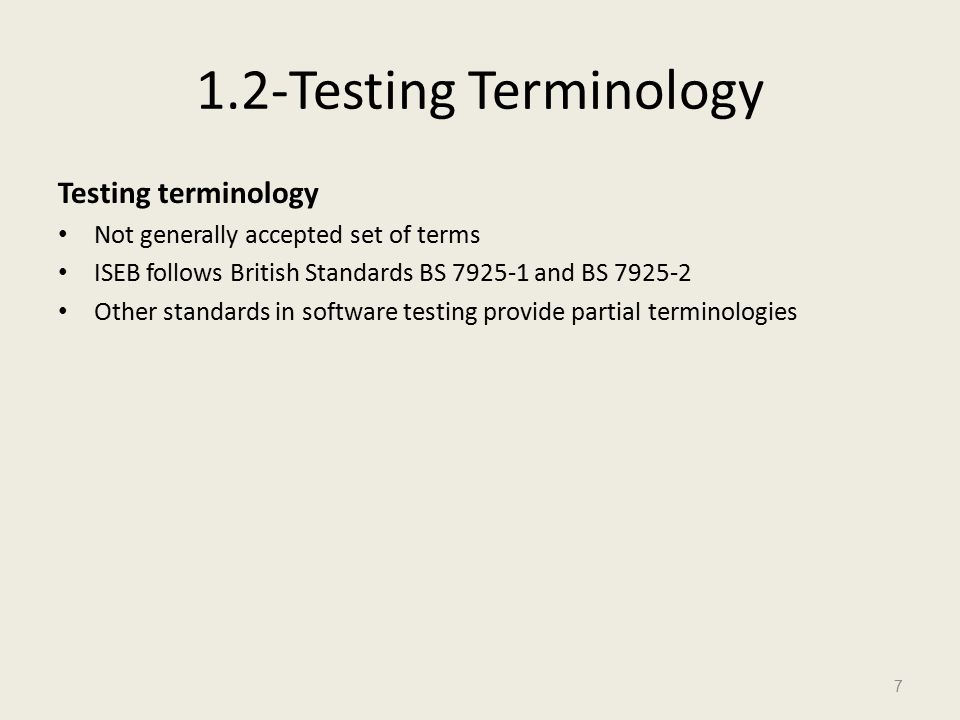 1.2-Testing Terminology Testing terminology Not generally accepted set of terms ISEB follows British Standards BS 7925-1 and BS 7925-2 Other standards in software testing provide partial terminologies 7