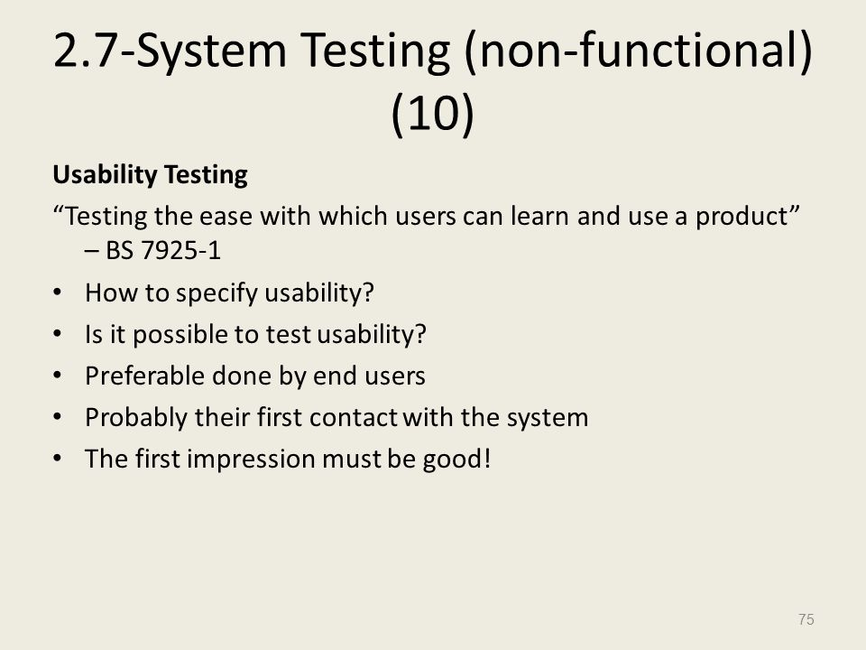 2.7-System Testing (non-functional) (10) Usability Testing Testing the ease with which users can learn and use a product – BS 7925-1 How to specify usability.
