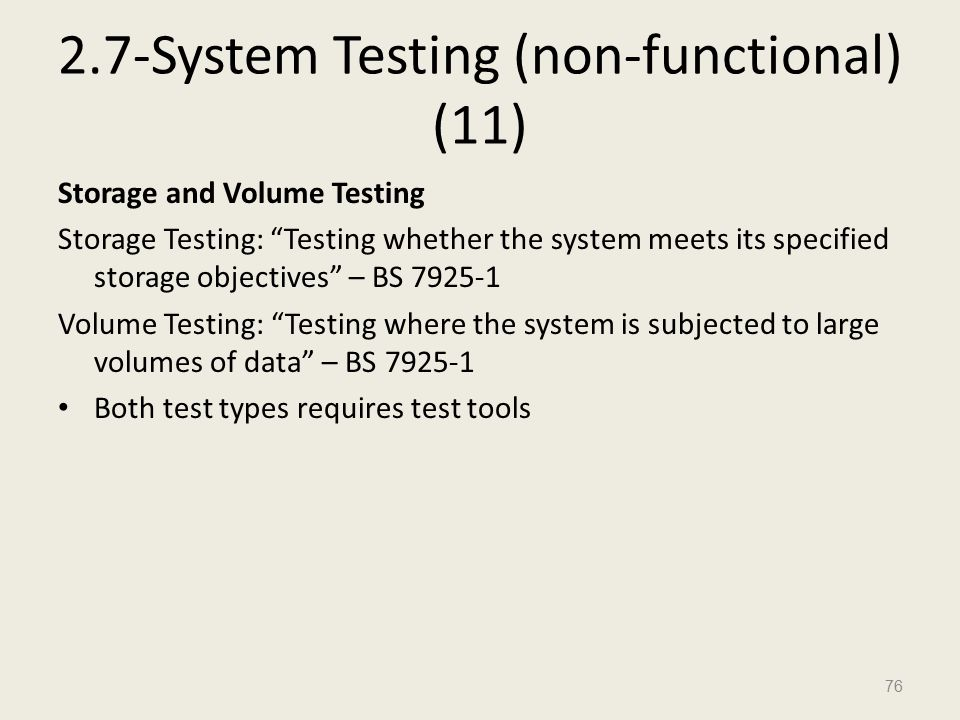 2.7-System Testing (non-functional) (11) Storage and Volume Testing Storage Testing: Testing whether the system meets its specified storage objectives – BS 7925-1 Volume Testing: Testing where the system is subjected to large volumes of data – BS 7925-1 Both test types requires test tools 76