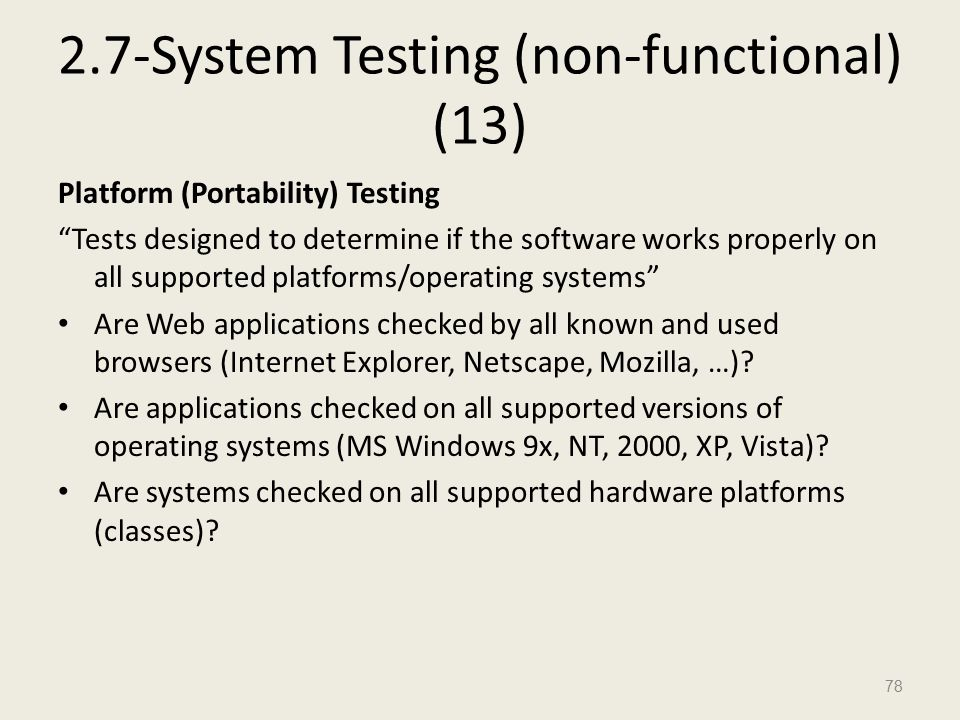 2.7-System Testing (non-functional) (13) Platform (Portability) Testing Tests designed to determine if the software works properly on all supported platforms/operating systems Are Web applications checked by all known and used browsers (Internet Explorer, Netscape, Mozilla, …).
