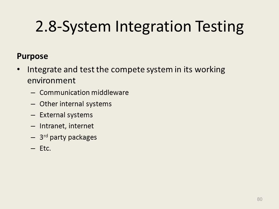 2.8-System Integration Testing Purpose Integrate and test the compete system in its working environment – Communication middleware – Other internal systems – External systems – Intranet, internet – 3 rd party packages – Etc.