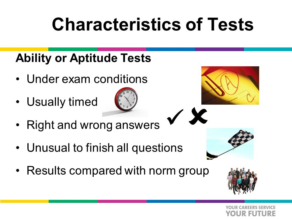 Characteristics of Tests Ability or Aptitude Tests Under exam conditions Usually timed Right and wrong answers Unusual to finish all questions Results compared with norm group 