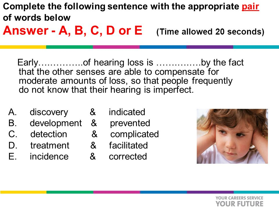 Complete the following sentence with the appropriate pair of words below Answer - A, B, C, D or E (Time allowed 20 seconds) Early….………..of hearing loss is …….….….by the fact that the other senses are able to compensate for moderate amounts of loss, so that people frequently do not know that their hearing is imperfect.