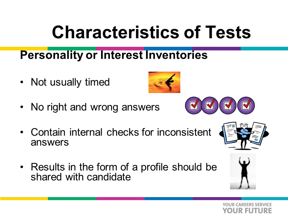 Characteristics of Tests Personality or Interest Inventories Not usually timed No right and wrong answers Contain internal checks for inconsistent answers Results in the form of a profile should be shared with candidate