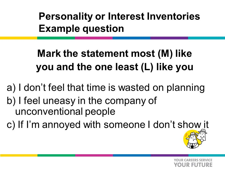 Personality or Interest Inventories Example question Mark the statement most (M) like you and the one least (L) like you a) I don't feel that time is wasted on planning b) I feel uneasy in the company of unconventional people c) If I'm annoyed with someone I don't show it