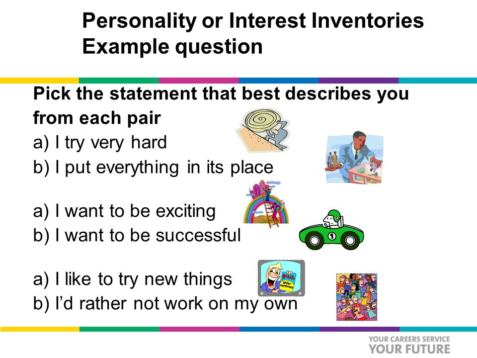 Personality or Interest Inventories Example question Pick the statement that best describes you from each pair a) I try very hard b) I put everything in its place a) I want to be exciting b) I want to be successful a) I like to try new things b) I'd rather not work on my own