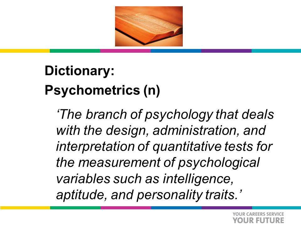 Dictionary: Psychometrics (n) 'The branch of psychology that deals with the design, administration, and interpretation of quantitative tests for the measurement of psychological variables such as intelligence, aptitude, and personality traits.'