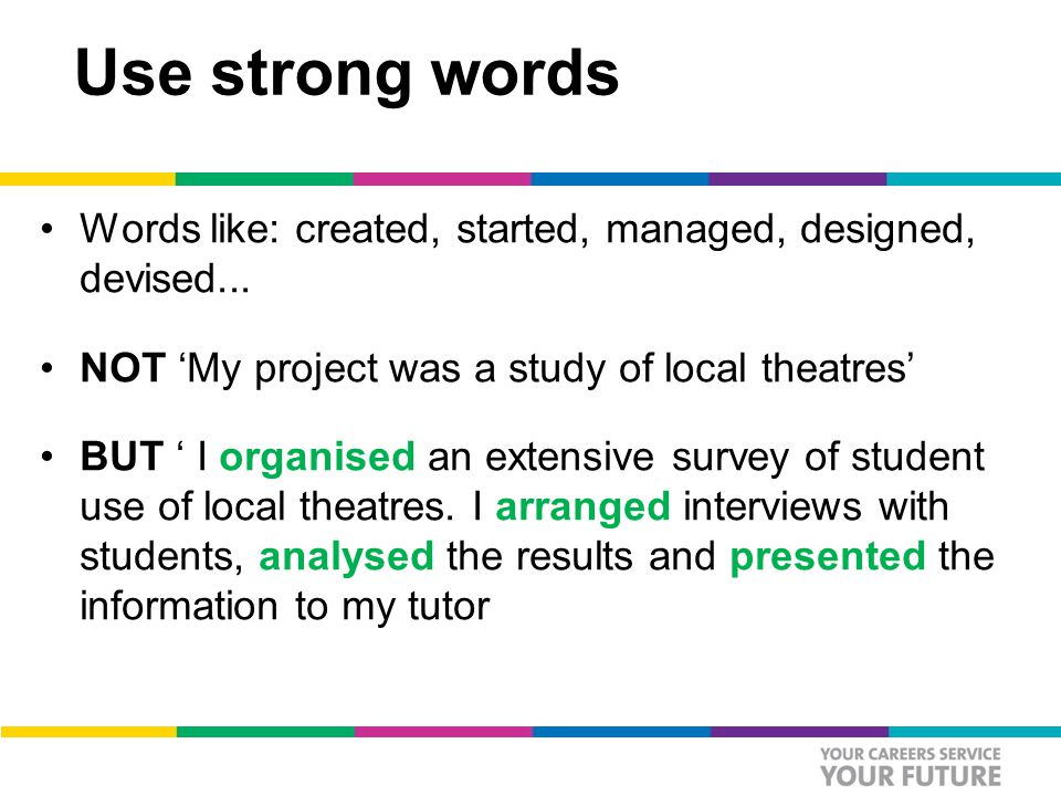 Use strong words Words like: created, started, managed, designed, devised...
