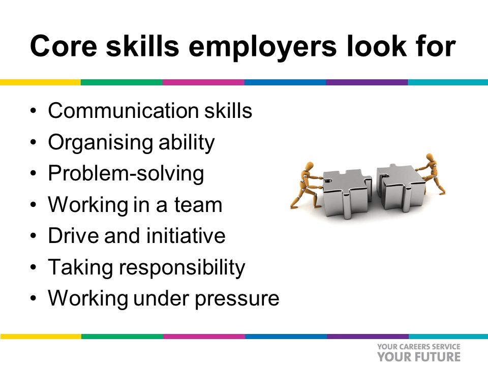 Core skills employers look for Communication skills Organising ability Problem-solving Working in a team Drive and initiative Taking responsibility Working under pressure