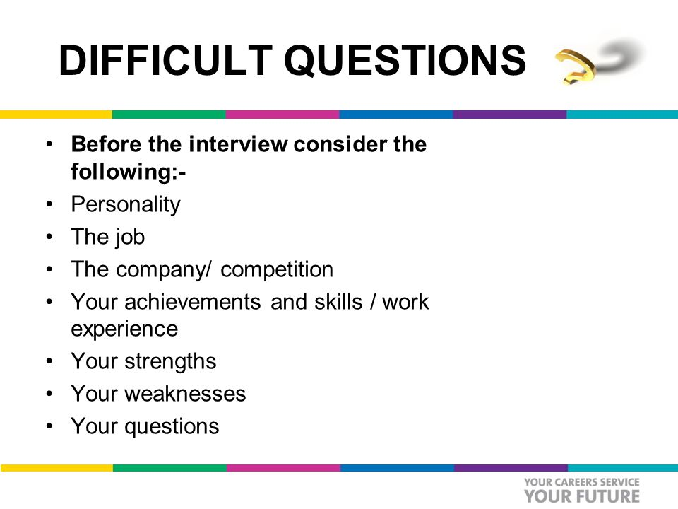 DIFFICULT QUESTIONS Before the interview consider the following:- Personality The job The company/ competition Your achievements and skills / work experience Your strengths Your weaknesses Your questions