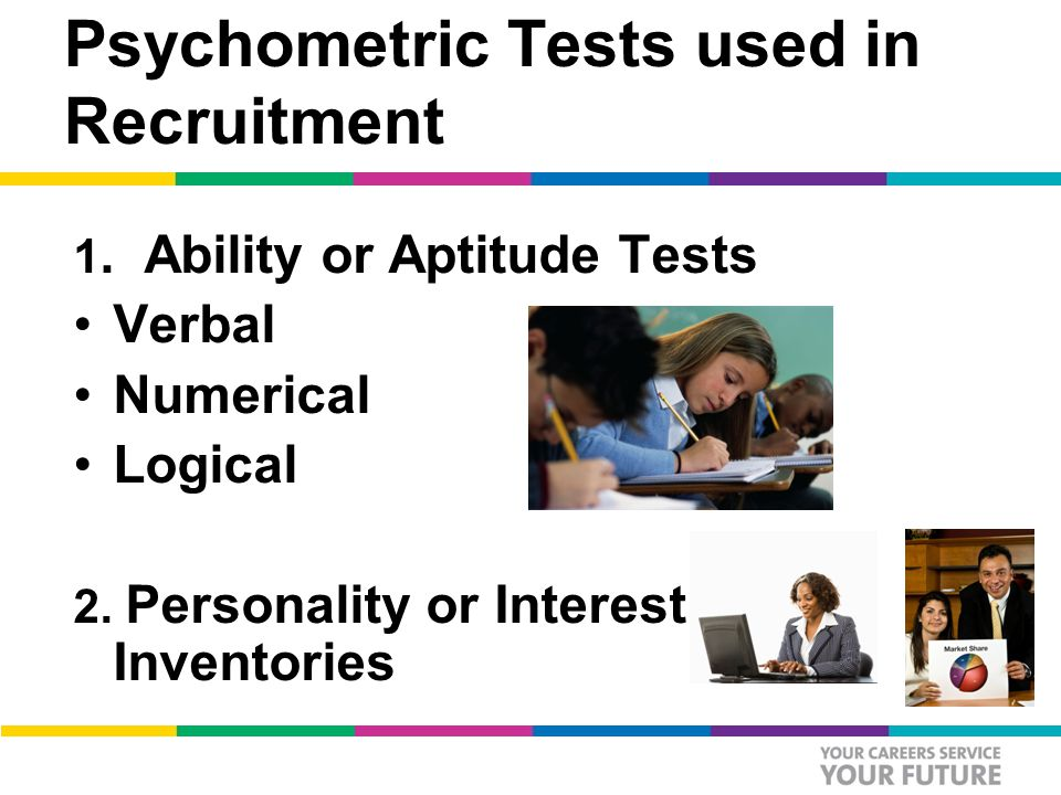Psychometric Tests used in Recruitment 1. Ability or Aptitude Tests Verbal Numerical Logical 2.