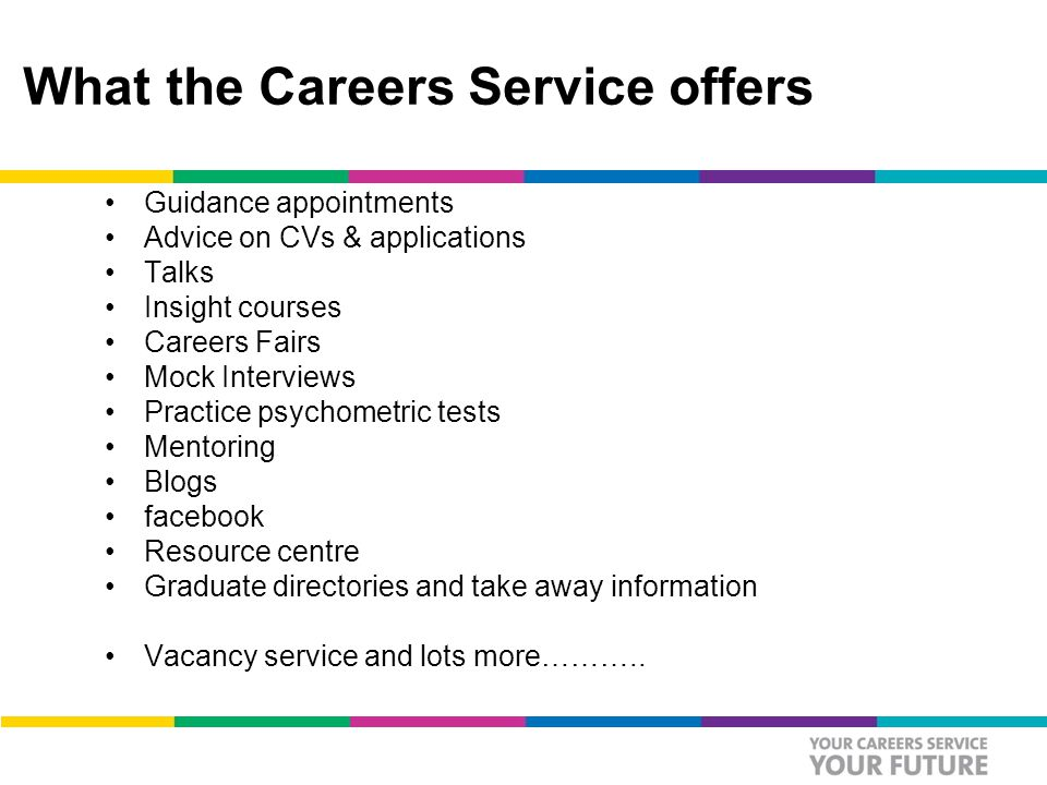What the Careers Service offers Guidance appointments Advice on CVs & applications Talks Insight courses Careers Fairs Mock Interviews Practice psychometric tests Mentoring Blogs facebook Resource centre Graduate directories and take away information Vacancy service and lots more………..