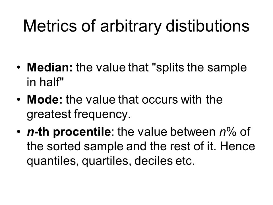 Metrics of arbitrary distibutions Median: the value that splits the sample in half Mode: the value that occurs with the greatest frequency.