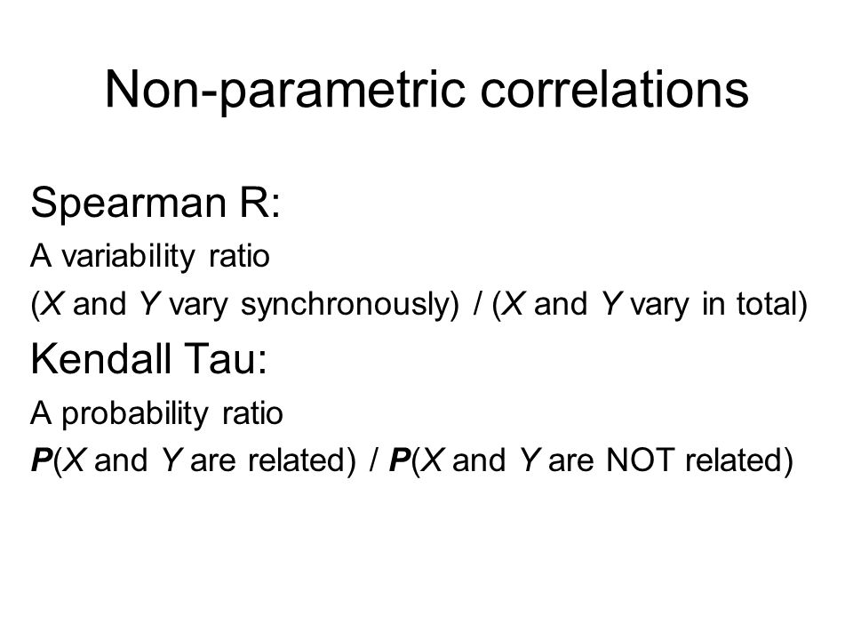 Non-parametric correlations Spearman R: A variability ratio (X and Y vary synchronously) / (X and Y vary in total) Kendall Tau: A probability ratio P(X and Y are related) / P(X and Y are NOT related)