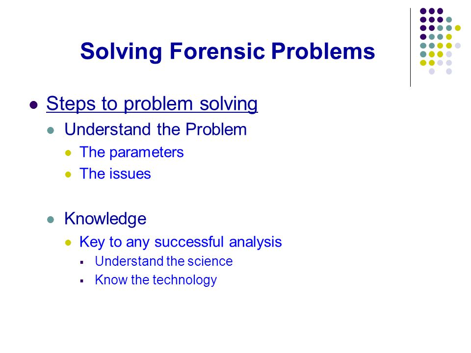 Solving Forensic Problems Steps to problem solving Understand the Problem The parameters The issues Knowledge Key to any successful analysis  Understand the science  Know the technology