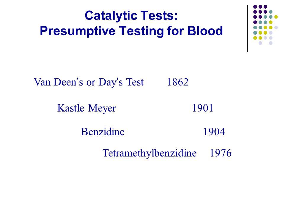 Catalytic Tests: Presumptive Testing for Blood Van Deen's or Day's Test 1862 Kastle Meyer 1901 Benzidine 1904 Tetramethylbenzidine 1976
