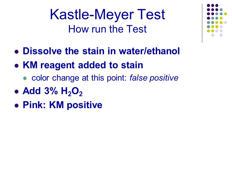 Kastle-Meyer Test How run the Test Dissolve the stain in water/ethanol KM reagent added to stain color change at this point: false positive Add 3% H 2 O 2 Pink: KM positive