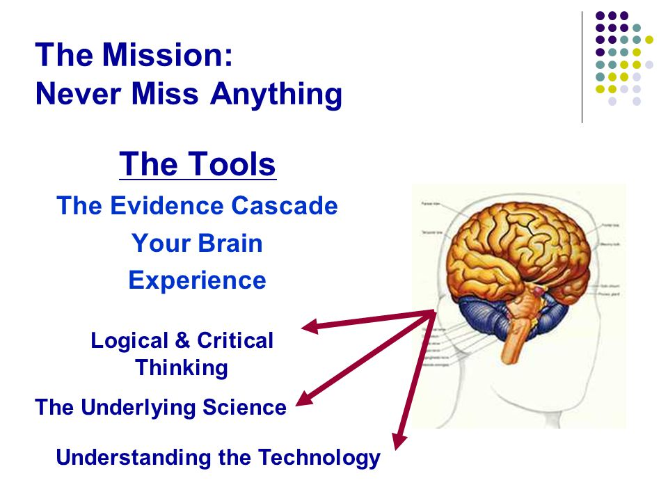 The Mission: Never Miss Anything The Tools The Evidence Cascade Your Brain Experience The Underlying Science Understanding the Technology Logical & Critical Thinking