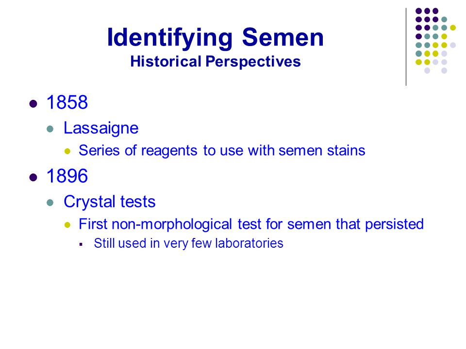 Identifying Semen Historical Perspectives 1858 Lassaigne Series of reagents to use with semen stains 1896 Crystal tests First non-morphological test for semen that persisted  Still used in very few laboratories