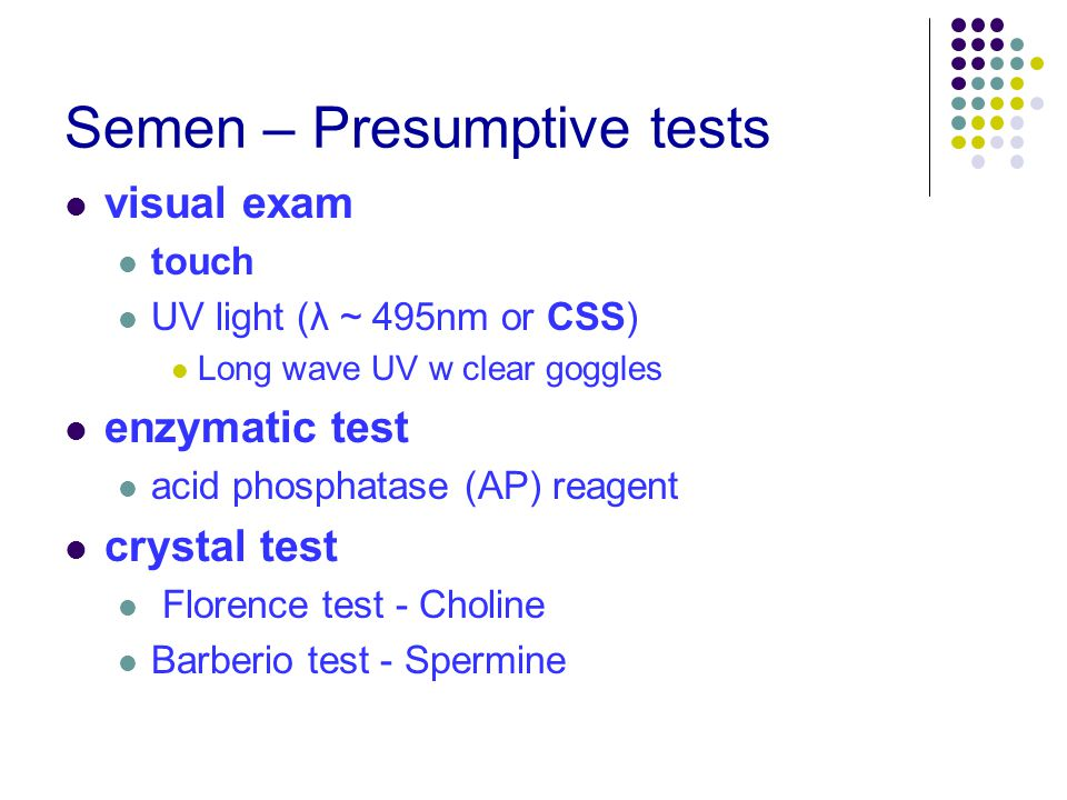 Semen – Presumptive tests visual exam touch UV light (λ ~ 495nm or CSS) Long wave UV w clear goggles enzymatic test acid phosphatase (AP) reagent crystal test Florence test - Choline Barberio test - Spermine