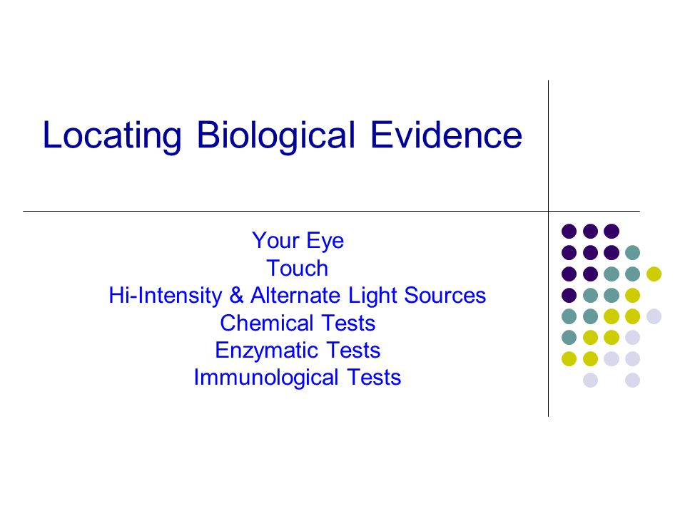 Locating Biological Evidence Your Eye Touch Hi-Intensity & Alternate Light Sources Chemical Tests Enzymatic Tests Immunological Tests
