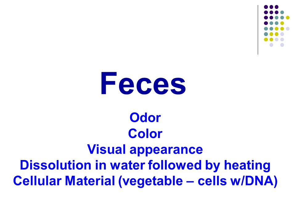 Feces Odor Color Visual appearance Dissolution in water followed by heating Cellular Material (vegetable – cells w/DNA)