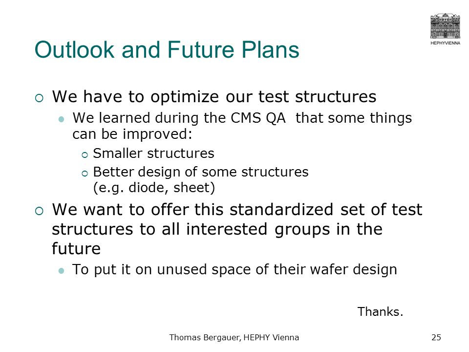 Thomas Bergauer, HEPHY Vienna25 Outlook and Future Plans  We have to optimize our test structures We learned during the CMS QA that some things can be improved:  Smaller structures  Better design of some structures (e.g.