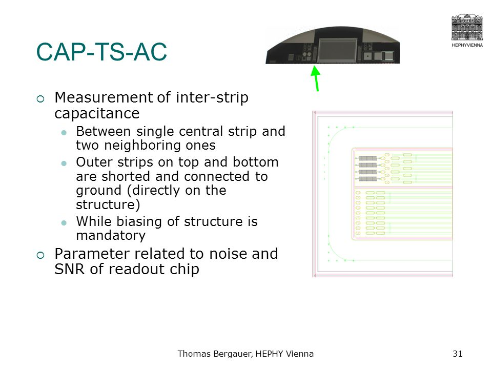 Thomas Bergauer, HEPHY Vienna31 CAP-TS-AC  Measurement of inter-strip capacitance Between single central strip and two neighboring ones Outer strips on top and bottom are shorted and connected to ground (directly on the structure) While biasing of structure is mandatory  Parameter related to noise and SNR of readout chip