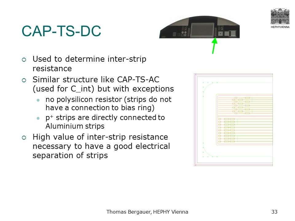 Thomas Bergauer, HEPHY Vienna33 CAP-TS-DC  Used to determine inter-strip resistance  Similar structure like CAP-TS-AC (used for C_int) but with exceptions no polysilicon resistor (strips do not have a connection to bias ring) p + strips are directly connected to Aluminium strips  High value of inter-strip resistance necessary to have a good electrical separation of strips