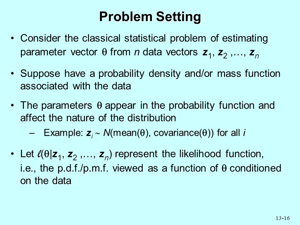 13-16 Problem Setting Consider the classical statistical problem of estimating parameter vector  from n data vectors z 1, z 2,…, z n Suppose have a probability density and/or mass function associated with the data The parameters  appear in the probability function and affect the nature of the distribution –Example: z i  N(mean(  ), covariance(  )) for all i Let l (  |z 1, z 2,…, z n ) represent the likelihood function, i.e., the p.d.f./p.m.f.