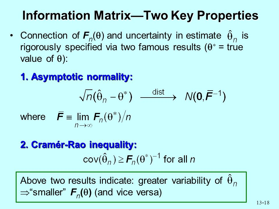 13-18 Information Matrix—Two Key Properties Connection of F n (  ) and uncertainty in estimate is rigorously specified via two famous results (   = true value of  ): 1.