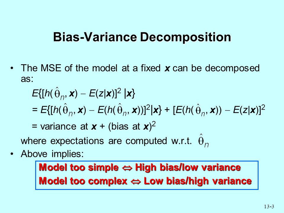 13-3 Bias-Variance Decomposition The MSE of the model at a fixed x can be decomposed as: E { [h(, x)  E(z|x)] 2 | x } = E { [h(, x)  E(h(, x))] 2 | x } + [E(h(, x))  E(z|x)] 2 = variance at x + (bias at x) 2 where expectations are computed w.r.t.