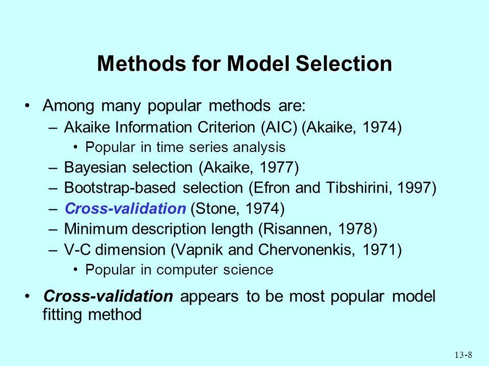 13-8 Methods for Model Selection Among many popular methods are: –Akaike Information Criterion (AIC) (Akaike, 1974) Popular in time series analysis –Bayesian selection (Akaike, 1977) –Bootstrap-based selection (Efron and Tibshirini, 1997) –Cross-validation (Stone, 1974) –Minimum description length (Risannen, 1978) –V-C dimension (Vapnik and Chervonenkis, 1971) Popular in computer science Cross-validation appears to be most popular model fitting method