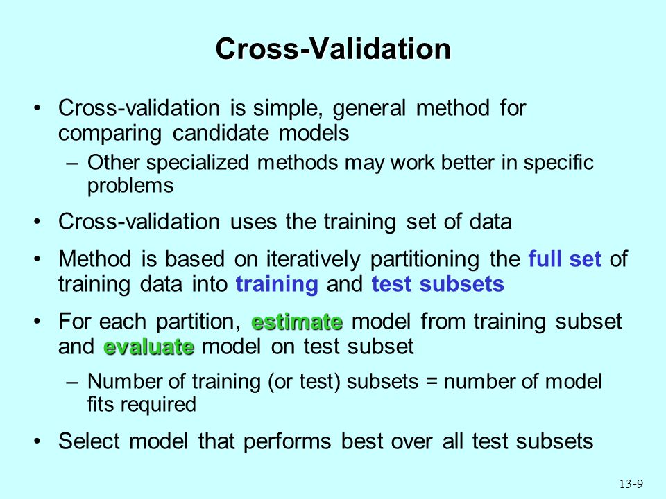 13-9 Cross-Validation Cross-validation is simple, general method for comparing candidate models –Other specialized methods may work better in specific problems Cross-validation uses the training set of data Method is based on iteratively partitioning the full set of training data into training and test subsets estimate evaluateFor each partition, estimate model from training subset and evaluate model on test subset –Number of training (or test) subsets = number of model fits required Select model that performs best over all test subsets