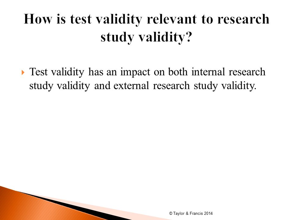 Test validity has an impact on both internal research study validity and external research study validity.