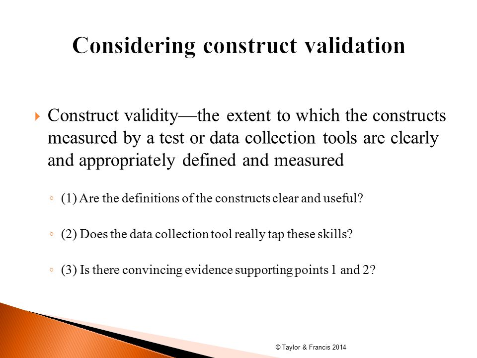  Construct validity—the extent to which the constructs measured by a test or data collection tools are clearly and appropriately defined and measured ◦ (1) Are the definitions of the constructs clear and useful.
