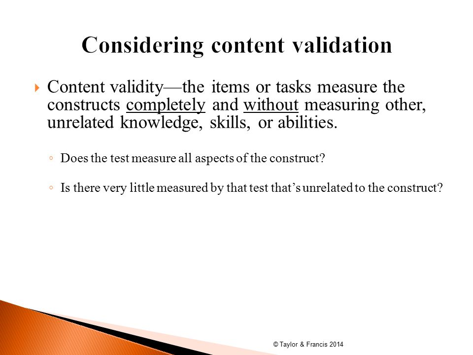  Content validity—the items or tasks measure the constructs completely and without measuring other, unrelated knowledge, skills, or abilities.