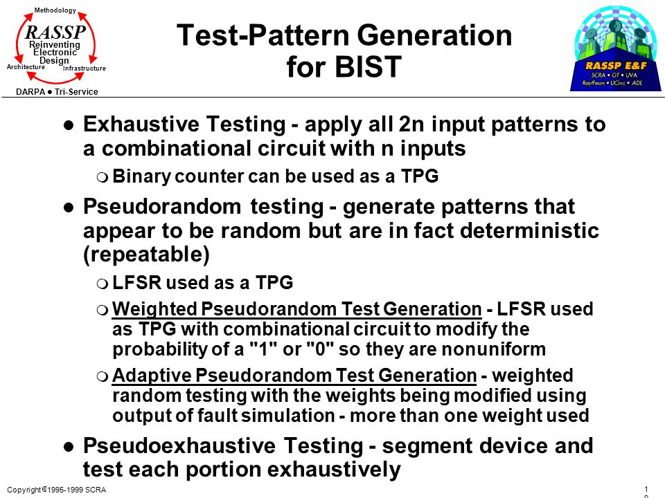 Copyright  1995-1999 SCRA 107107 Methodology Reinventing Electronic Design Architecture Infrastructure DARPA Tri-Service RASSP Test-Pattern Generation for BIST l Exhaustive Testing - apply all 2n input patterns to a combinational circuit with n inputs m Binary counter can be used as a TPG l Pseudorandom testing - generate patterns that appear to be random but are in fact deterministic (repeatable) m LFSR used as a TPG m Weighted Pseudorandom Test Generation - LFSR used as TPG with combinational circuit to modify the probability of a 1 or 0 so they are nonuniform m Adaptive Pseudorandom Test Generation - weighted random testing with the weights being modified using output of fault simulation - more than one weight used l Pseudoexhaustive Testing - segment device and test each portion exhaustively