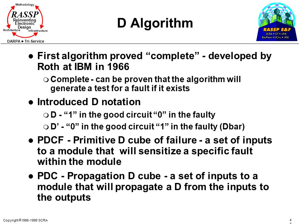 Copyright  1995-1999 SCRA 4343 Methodology Reinventing Electronic Design Architecture Infrastructure DARPA Tri-Service RASSP D Algorithm l First algorithm proved complete - developed by Roth at IBM in 1966 m Complete - can be proven that the algorithm will generate a test for a fault if it exists l Introduced D notation m D - 1 in the good circuit 0 in the faulty m D' - 0 in the good circuit 1 in the faulty (Dbar) l PDCF - Primitive D cube of failure - a set of inputs to a module that will sensitize a specific fault within the module l PDC - Propagation D cube - a set of inputs to a module that will propagate a D from the inputs to the outputs