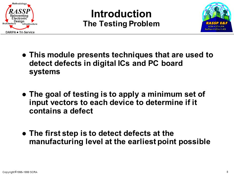 Copyright  1995-1999 SCRA 8 Methodology Reinventing Electronic Design Architecture Infrastructure DARPA Tri-Service RASSP Introduction The Testing Problem l This module presents techniques that are used to detect defects in digital ICs and PC board systems l The goal of testing is to apply a minimum set of input vectors to each device to determine if it contains a defect l The first step is to detect defects at the manufacturing level at the earliest point possible