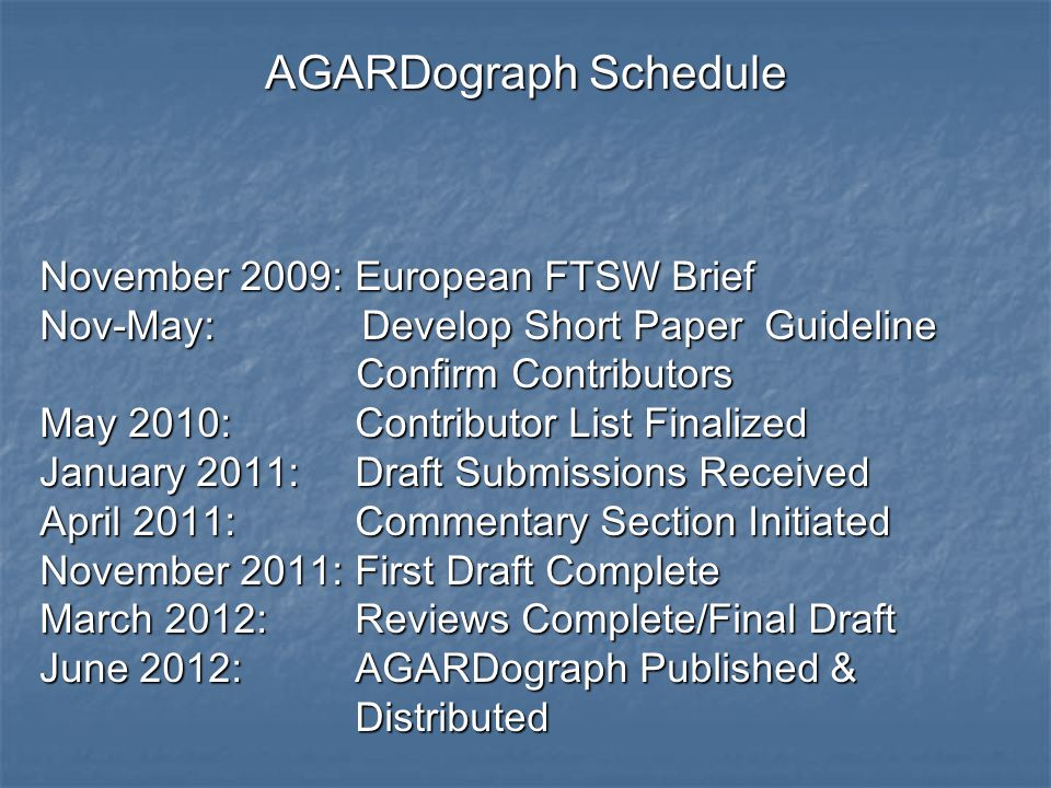 AGARDograph Schedule November 2009:European FTSW Brief Nov-May: Develop Short Paper Guideline Confirm Contributors Confirm Contributors May 2010:Contributor List Finalized January 2011:Draft Submissions Received April 2011:Commentary Section Initiated November 2011:First Draft Complete March 2012:Reviews Complete/Final Draft June 2012:AGARDograph Published & Distributed