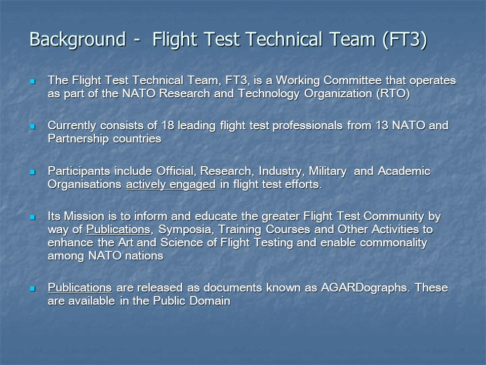 Background - Flight Test Technical Team (FT3) The Flight Test Technical Team, FT3, is a Working Committee that operates as part of the NATO Research and Technology Organization (RTO) The Flight Test Technical Team, FT3, is a Working Committee that operates as part of the NATO Research and Technology Organization (RTO) Currently consists of 18 leading flight test professionals from 13 NATO and Partnership countries Currently consists of 18 leading flight test professionals from 13 NATO and Partnership countries Participants include Official, Research, Industry, Military and Academic Organisations actively engaged in flight test efforts.