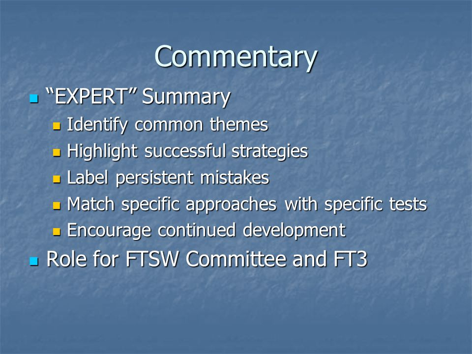 Commentary EXPERT Summary EXPERT Summary Identify common themes Identify common themes Highlight successful strategies Highlight successful strategies Label persistent mistakes Label persistent mistakes Match specific approaches with specific tests Match specific approaches with specific tests Encourage continued development Encourage continued development Role for FTSW Committee and FT3 Role for FTSW Committee and FT3