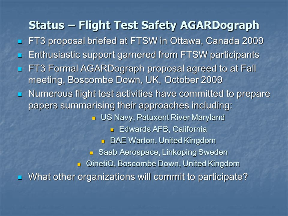 Status – Flight Test Safety AGARDograph FT3 proposal briefed at FTSW in Ottawa, Canada 2009 FT3 proposal briefed at FTSW in Ottawa, Canada 2009 Enthusiastic support garnered from FTSW participants Enthusiastic support garnered from FTSW participants FT3 Formal AGARDograph proposal agreed to at Fall meeting, Boscombe Down, UK, October 2009 FT3 Formal AGARDograph proposal agreed to at Fall meeting, Boscombe Down, UK, October 2009 Numerous flight test activities have committed to prepare papers summarising their approaches including: Numerous flight test activities have committed to prepare papers summarising their approaches including: US Navy, Patuxent River Maryland US Navy, Patuxent River Maryland Edwards AFB, California Edwards AFB, California BAE Warton.