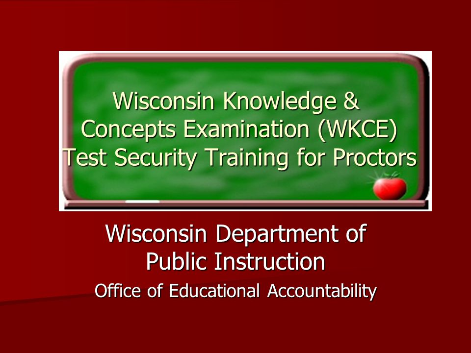 Wisconsin Knowledge & Concepts Examination (WKCE) Test Security Training for Proctors Wisconsin Department of Public Instruction Office of Educational Accountability