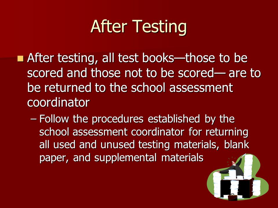 After Testing After testing, all test books—those to be scored and those not to be scored— are to be returned to the school assessment coordinator After testing, all test books—those to be scored and those not to be scored— are to be returned to the school assessment coordinator –Follow the procedures established by the school assessment coordinator for returning all used and unused testing materials, blank paper, and supplemental materials