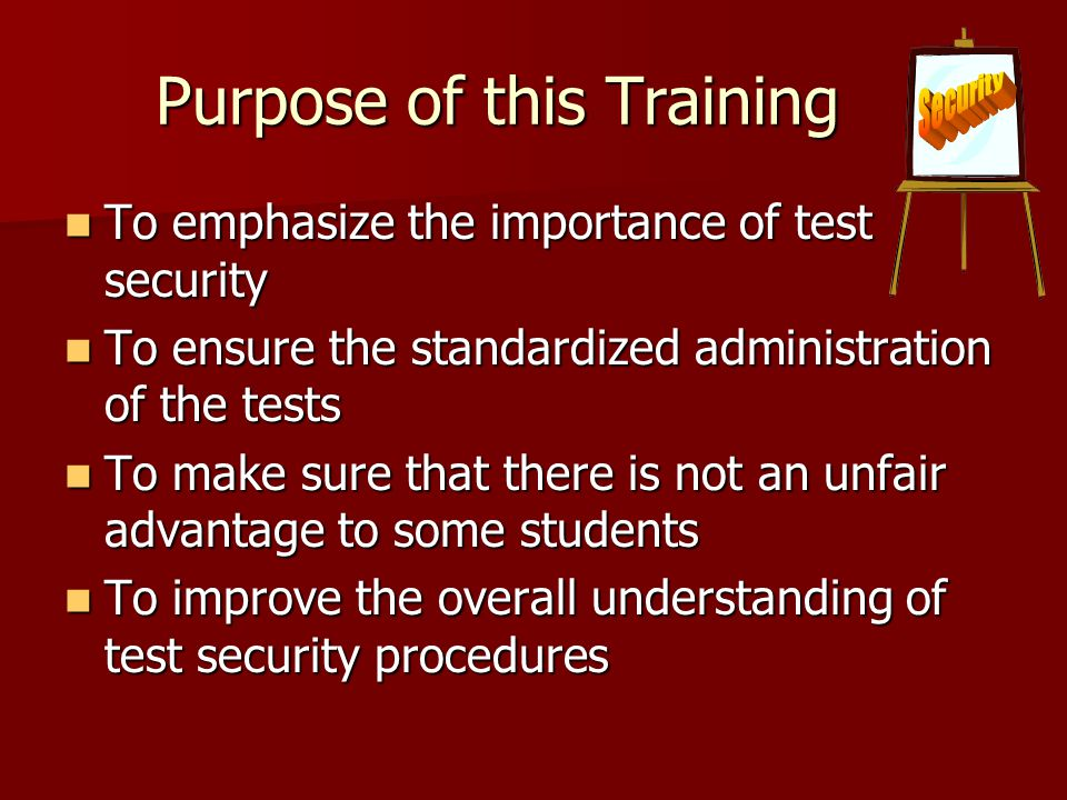 Purpose of this Training To emphasize the importance of test security To emphasize the importance of test security To ensure the standardized administration of the tests To ensure the standardized administration of the tests To make sure that there is not an unfair advantage to some students To make sure that there is not an unfair advantage to some students To improve the overall understanding of test security procedures To improve the overall understanding of test security procedures