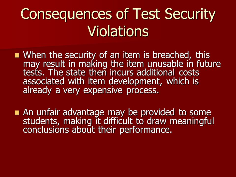 Consequences of Test Security Violations When the security of an item is breached, this may result in making the item unusable in future tests.