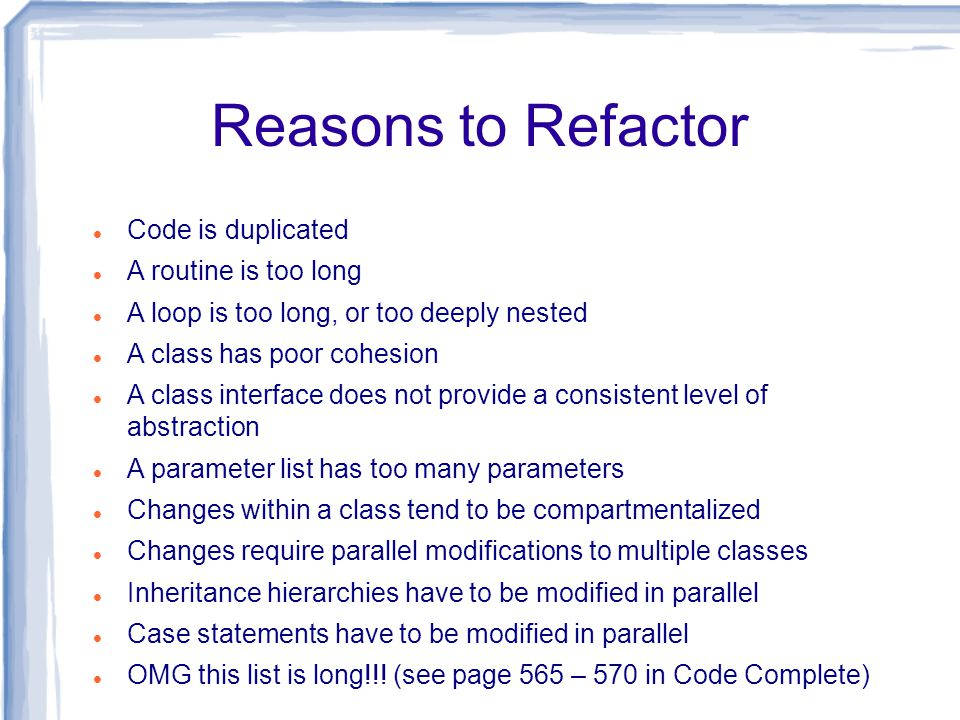 Reasons to Refactor Code is duplicated A routine is too long A loop is too long, or too deeply nested A class has poor cohesion A class interface does not provide a consistent level of abstraction A parameter list has too many parameters Changes within a class tend to be compartmentalized Changes require parallel modifications to multiple classes Inheritance hierarchies have to be modified in parallel Case statements have to be modified in parallel OMG this list is long!!.